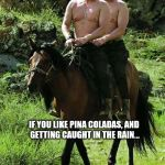 Trump Putin | IF YOU LIKE PINA COLADAS, AND GETTING CAUGHT IN THE RAIN... | image tagged in trump putin | made w/ Imgflip meme maker