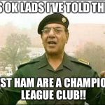 Chemical Ali | IT'S OK LADS I'VE TOLD THEM WEST HAM ARE A CHAMPIONS LEAGUE CLUB!! | image tagged in chemical ali | made w/ Imgflip meme maker