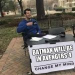 Change My Mind | BATMAN WILL BE IN AVENGERS 4 | image tagged in change my mind | made w/ Imgflip meme maker