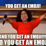 You get an Emoji! | YOU GET AN EMOJI! AND YOU GET AN EMOJI!!! AND YOU GET AN EMOJI!! | image tagged in memes,oprah you get a | made w/ Imgflip meme maker