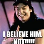 Wayne's world  | I BELIEVE HIM.  NOT!!!!! | image tagged in wayne's world | made w/ Imgflip meme maker