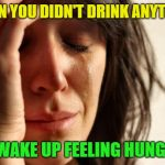 The bad without the good | WHEN YOU DIDN'T DRINK ANYTHING BUT WAKE UP FEELING HUNGOVER | image tagged in memes,first world problems,drinking,sobriety | made w/ Imgflip meme maker