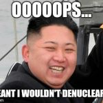 Happy Kim Jong Un | OOOOOPS... I MEANT I WOULDN'T DENUCLEARIZE | image tagged in happy kim jong un | made w/ Imgflip meme maker