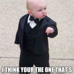 Baby Godfather Meme | I THINK YOUR THE ONE THAT'S GONNA BE TAKEN A NAP | image tagged in memes,baby godfather | made w/ Imgflip meme maker