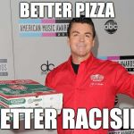 Papa Johns | BETTER PIZZA BETTER RACISIM | image tagged in papa johns | made w/ Imgflip meme maker