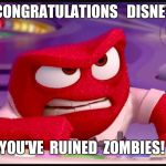 Inside Out Anger | CONGRATULATIONS   DISNEY YOU'VE  RUINED  ZOMBIES! | image tagged in inside out anger | made w/ Imgflip meme maker