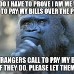 One of life's great mysteries. I any of you want to pay my bills, please feel free to do so. | WHY DO I HAVE TO PROVE I AM ME WHEN I CALL TO PAY MY BILLS OVER THE PHONE? DO STRANGERS CALL TO PAY MY BILLS? IF THEY DO, PLEASE LET THEM. | image tagged in that is the question | made w/ Imgflip meme maker