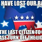Democrats | WE HAVE LOST OUR BASE WILL THE LAST CITIZEN TO LEAVE PLEASE TURN OFF THE LIGHTS | image tagged in democrats | made w/ Imgflip meme maker