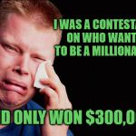 First World Game Show Problems | I WAS A CONTESTANT ON WHO WANTS TO BE A MILLIONAIRE AND ONLY WON $300,000 | image tagged in tissue crying man,memes,first world problems,who wants to be a millionaire,stupid | made w/ Imgflip meme maker
