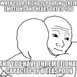 I Know That Feel Bro Meme | WHEN YOUR FRIEND IS POURING THEIR EMOTIONS AND HEART OUT TO YOU AND YOU HAVE THE EMOTIONAL CAPACITY OF A TEASPOON | image tagged in memes,i know that feel bro | made w/ Imgflip meme maker