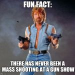 fact of the day | FUN FACT: THERE HAS NEVER BEEN A MASS SHOOTING AT A GUN SHOW | image tagged in memes,chuck norris guns,chuck norris,guns,facts,aint nobody got time for that | made w/ Imgflip meme maker
