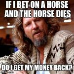 Confused Lebowski Meme | IF I BET ON A HORSE AND THE HORSE DIES DO I GET MY MONEY BACK? | image tagged in memes,confused lebowski | made w/ Imgflip meme maker