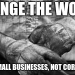 HARD WORK | CHANGE THE WORLD SUPPORT SMALL BUSINESSES, NOT CORPORATIONS. | image tagged in hard work | made w/ Imgflip meme maker