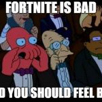 No more talking about Fortnite | FORTNITE IS BAD AND YOU SHOULD FEEL BAD | image tagged in memes,you should feel bad zoidberg,fortnite,spammers,i hate fortnite | made w/ Imgflip meme maker