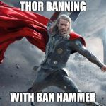 thor1 | THOR BANNING WITH BAN HAMMER | image tagged in thor1 | made w/ Imgflip meme maker