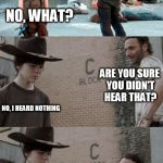 Rick and Carl 3 Meme | DID YOU HEAR THAT? NO, WHAT? ARE YOU SURE YOU DIDN'T HEAR THAT? NO, I HEARD NOTHING WAIT A SECOND AND YOU'LL SMELL IT!! | image tagged in memes,rick and carl 3 | made w/ Imgflip meme maker
