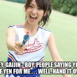 Yuko With Gun | HEY, GAIJIN - BOY, PEOPLE SAYING YOU HAVE YEN FOR ME . . . WELL, HAND IT OVER ! | image tagged in memes,yuko with gun | made w/ Imgflip meme maker