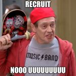 Steve Buscemi Fellow Kids | RECRUIT NOOO UUUUUUUUU | image tagged in steve buscemi fellow kids | made w/ Imgflip meme maker
