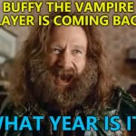 Yep - Buffy's coming back... :) | BUFFY THE VAMPIRE SLAYER IS COMING BACK? WHAT YEAR IS IT? | image tagged in memes,what year is it,buffy the vampire slayer,tv,comebacks,reboot | made w/ Imgflip meme maker