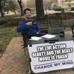 Change My Mind | THE LIVE ACTION BEAUTY AND THE BEAST MOVIE IS TRASH | image tagged in change my mind | made w/ Imgflip meme maker