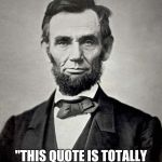 "Abraham Lincoln | ""THIS QUOTE IS TOTALLY REAL.""   -ABRAHAM LINCOLN 