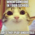 Smiling Cat Meme | WHEN SOMEONE IN YOUR SCHOOL SAYS THEY PLAY UNDERTALE | image tagged in memes,smiling cat,undertale | made w/ Imgflip meme maker