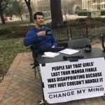 Change My Mind | PEOPLE SAY THAT GIRLS' LAST TOUR MANGA FINALE WAS DISAPPOINTING BECAUSE THEY JUST COULDN'T HANDLE IT | image tagged in change my mind | made w/ Imgflip meme maker