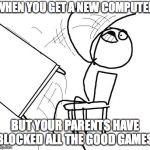 Table Flip Guy Meme | WHEN YOU GET A NEW COMPUTER BUT YOUR PARENTS HAVE BLOCKED ALL THE GOOD GAMES. | image tagged in memes,table flip guy | made w/ Imgflip meme maker