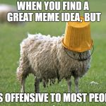 Oops | WHEN YOU FIND A GREAT MEME IDEA, BUT IT'S OFFENSIVE TO MOST PEOPLE | image tagged in stupid sheep,fail | made w/ Imgflip meme maker