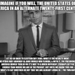 Rod Serling: Imagine If You Will | IMAGINE IF YOU WILL, THE UNITED STATES OF AMERICA IN AN ALTERNATE TWENTY-FIRST CENTURY: LET US GO BACK TO ELECTION DAY 2000. WHAT IF THE RES | image tagged in rod serling imagine if you will | made w/ Imgflip meme maker