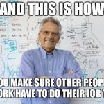 Engineers drive me nuts sometimes. They are masters at creating problems. Lol | AND THIS IS HOW YOU MAKE SURE OTHER PEOPLE AT WORK HAVE TO DO THEIR JOB TWICE | image tagged in memes,engineering professor | made w/ Imgflip meme maker