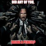 John wick 2 | DID ANY OF YOU, BRING A PENCIL? | image tagged in john wick 2 | made w/ Imgflip meme maker