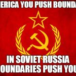 In Soviet Russia | IN AMERICA YOU PUSH BOUNDARIES IN SOVIET RUSSIA BOUNDARIES PUSH YOU! | image tagged in in soviet russia | made w/ Imgflip meme maker