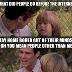 Dad and son | WHAT DID PEOPLE DO BEFORE THE INTERNET STAY HOME BORED OUT OF THEIR MINDS... OH YOU MEAN PEOPLE OTHER THAN ME | image tagged in memes,thats just something x say,liar liar my teacher says,liar liar | made w/ Imgflip meme maker