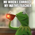 But Thats None Of My Business (Neutral) Meme | ME WHEN I  CORRECT MY MATHS TEACHER | image tagged in memes,but thats none of my business neutral | made w/ Imgflip meme maker