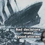 Good Stories | Bad decisions make good stories | image tagged in disaster girl sinks the titanic,titanic sinking,bad decision | made w/ Imgflip meme maker