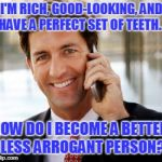 Arrogant Rich Man Meme | I'M RICH, GOOD-LOOKING, AND HAVE A PERFECT SET OF TEETH... HOW DO I BECOME A BETTER, LESS ARROGANT PERSON? | image tagged in memes,arrogant rich man | made w/ Imgflip meme maker