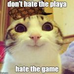 don't hate the playa hate the game | don't hate the playa hate the game | image tagged in memes,smiling cat,scumbag,don't hate the playa hate the game | made w/ Imgflip meme maker