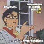 is this a pigeon? | AVERAGE MUSLIM MED SCHOOL STUDENT FUTURE HUSBAND? MUSLIM GIRLS | image tagged in is this a pigeon | made w/ Imgflip meme maker