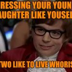 I Too Like To Live Dangerously Meme | DRESSING YOUR YOUNG DAUGHTER LIKE YOUSELF? YOU TWO LIKE TO LIVE WHORISHLY. | image tagged in memes,i too like to live dangerously | made w/ Imgflip meme maker