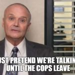 Creed The Office | JUST PRETEND WE'RE TALKING UNTIL THE COPS LEAVE | image tagged in creed the office | made w/ Imgflip meme maker