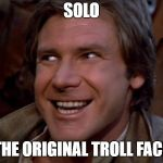 Han Solo Troll | SOLO THE ORIGINAL TROLL FACE | image tagged in han solo troll | made w/ Imgflip meme maker