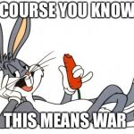 The adventure of bugs bunny | OF COURSE YOU KNOW...... THIS MEANS WAR | image tagged in the adventure of bugs bunny | made w/ Imgflip meme maker