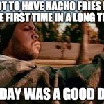 They're finally back!!! | I GOT TO HAVE NACHO FRIES FOR THE FIRST TIME IN A LONG TIME TODAY WAS A GOOD DAY | image tagged in memes,today was a good day,nacho fries | made w/ Imgflip meme maker