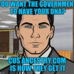 Archer Meme | YOU WANT THE GOVERNMENT TO HAVE YOUR DNA? CUS ANCESTRY.COM IS HOW THEY GET IT | image tagged in memes,archer | made w/ Imgflip meme maker