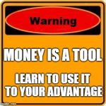 Warning Sign Meme | MONEY IS A TOOL LEARN TO USE IT TO YOUR ADVANTAGE | image tagged in memes,warning sign | made w/ Imgflip meme maker