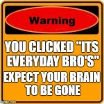 "Warning Sign Meme | YOU CLICKED ""ITS EVERYDAY BRO'S"" EXPECT YOUR BRAIN TO BE GONE 