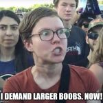 A legitimate demand. | I DEMAND LARGER BOOBS. NOW! | image tagged in triggered feminist,nsfw,memes | made w/ Imgflip meme maker