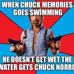 Chuck Norris With Guns Meme | WHEN CHUCK MEMORIES GOES SWIMMING HE DOESN'T GET WET THE WATER GETS CHUCK NORRIS | image tagged in memes,chuck norris with guns,chuck norris | made w/ Imgflip meme maker