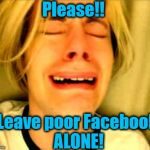 What would my life be without Facebook Messenger and those cool games?? | Please!! Leave poor Facebook ALONE! | image tagged in leave britney alone | made w/ Imgflip meme maker